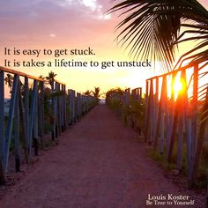 It is easy to get stuck. It takes a lifetime to get unstuck. Dr. Louis Koster.  http://www.louiskoster.com/free-ebook