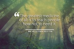 The greatest medicine of all is to teach people how not to need it.