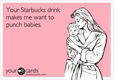 Your Starbucks drink make me want to punch babies.