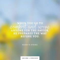 """""""When you go to comfort and serve anyone for the Savior, He prepares the way before you."""" —President Henry B. Eyring, """"Trust in That Spirit Which Leadeth to Do Good"""""""