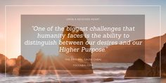 Enlightenment: One of the biggest challenges that humanity faces is the ability to distinguish between our desires and our Higher Purpose.
