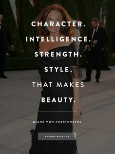 """""""Character. Intelligence. Strength. Style. That makes beauty."""" - DVF #WWWQuotesToLiveBy"""