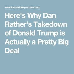 Here's Why Dan Rather's Takedown of Donald Trump is Actually a Pretty Big Deal