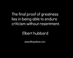 final-proof-of-greatness-quotes-lies-in-endure-criticism-resentment-elbert-hubbard-tips-to-deal. Great Quotes, Quotes To Live By, Me Quotes, Inspirational Words Of Wisdom, Uplifting Quotes, Ring True, Quotable Quotes, Thought Provoking, Wise Words