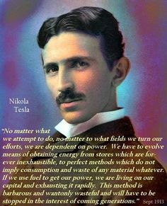 ~ Tesla. Such a mind to foresee a future in which we need energy independent from exhaustible resources.