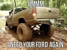 so true aint ever been mudding where a chevy hasnt got stuck.....thats where ford comes to pull them out.