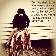 Lane Frost  ---Don't be afraid to be willing to pay the price for your dreams