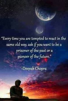 """Every time you are tempted to react in the same old way, ask if you want to be a prisoner of the past or a pioneer of the future.""   ~Deepak Chopra"