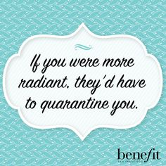 benefit words of wisdom: If you were more radiant, they'd have to quarantine you.