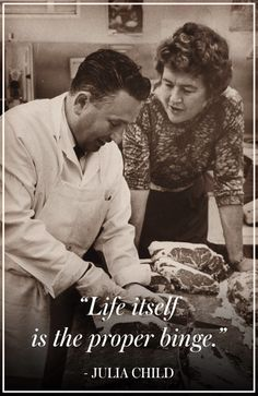 """The Best Julia Child Quotes: """"Life itself is the proper binge. Chef Quotes, Cooking Quotes, Food Quotes, Julia Child Quotes, Quotes For Kids, Favorite Quotes, Best Quotes, Funny Quotes, Happy Quotes"""