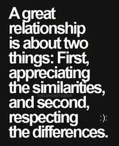 In order to have a good relationship its important to have these two things. First appreciate the similarites and honor the differences...