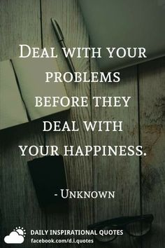 Deal with your problems before they deal with your happiness. Father Love Quotes, Fathers Love, Daily Inspiration Quotes, Good Thoughts, Happy Quotes, Inspirational Quotes, Feelings, Sayings, Happiness