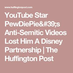 YouTube Star PewDiePie's Anti-Semitic Videos Lost Him A Disney Partnership | The Huffington Post