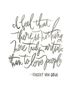 I feel that there is nothing more truly artistic than to love people. - Vincent van Gogh -