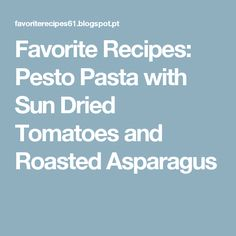 Favorite Recipes: Pesto Pasta with Sun Dried Tomatoes and Roasted Asparagus