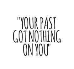 Your PAST got NOTHING on you! XO