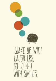 Wake up with laughters, go to  bed with smiles.
