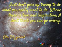 Just don't give up trying to do what you really want to do. Where there is love and inspiration, I don't think you can go wrong. / Ella Fitzgerald