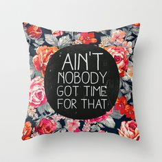 Ain't Nobody Got Time For That Throw Pillow by Sara Eshak - $20.00 This site has the best pillows!!
