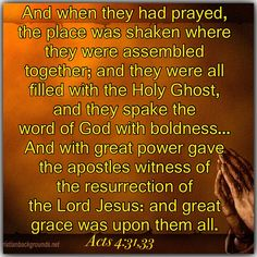 And when they had prayed, the place was shaken where they were assembled together; and they were all filled with the Holy Ghost, and they spake the word of God with boldness. And with great power gave the apostles witness of the resurrection of the Lord Jesus: and great grace was upon them all.   Acts 4:31, 33