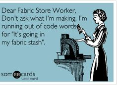 "This is for my husband that stops at the fabric store for me.  At least they ask him ""what is your wife making this time"" lol"