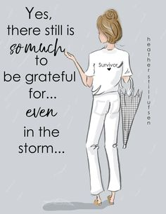 There is still so much to be thankful for...even in the storm...remember, you are a survivor...You will get through this!