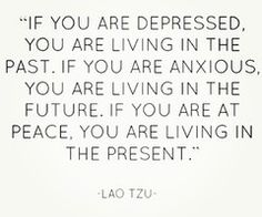 """If you are depressed, you are living in the past."" - Lao Tzu   So True!"