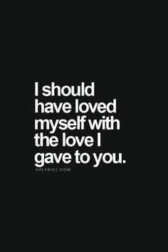 I should have loved myself with the love I gave you. -Life, Love & Broken Heart Quotes