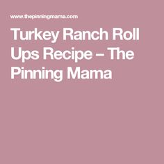 Turkey Ranch Roll Ups Recipe – The Pinning Mama