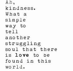 """Kindness - what a simple way to tell another struggling soul that love exists in this world. Wisdom Quotes, Words Quotes, Quotes To Live By, Me Quotes, Sayings, Qoutes, Happiness Quotes, Quotes Images, People Quotes"