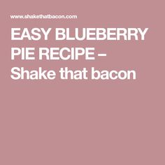 EASY BLUEBERRY PIE RECIPE – Shake that bacon