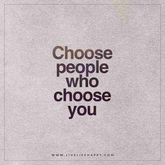 Choose people who choose you.