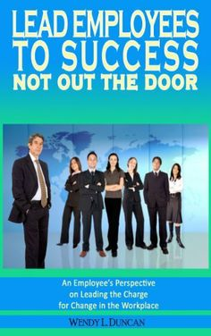 Lead Employees to Success - Not out the door by Wendy Duncan. $6.85. 106 pages. Author: Wendy Duncan. Publisher: Books To Believe In (September 10, 2010)