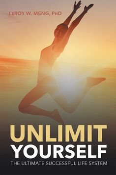 Unlimit Yourself: The Ultimate Successful Life System by Page Publishing author LeRoy W. Meng, PhD