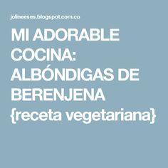 MI ADORABLE COCINA: ALBÓNDIGAS DE BERENJENA {receta vegetariana}