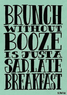 Brunch without booze is just a sad, late breakfast