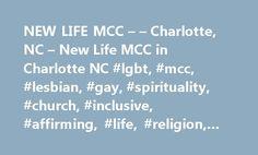 NEW LIFE MCC – – Charlotte, NC – New Life MCC in Charlotte NC #lgbt, #mcc, #lesbian, #gay, #spirituality, #church, #inclusive, #affirming, #life, #religion, #theology, #charlotte http://mississippi.nef2.com/new-life-mcc-charlotte-nc-new-life-mcc-in-charlotte-nc-lgbt-mcc-lesbian-gay-spirituality-church-inclusive-affirming-life-religion-theology-charlotte/  # Welcome to New Life Metropolitan Community Church 1201 South New Hope RoadGastonia, NC 28054 NEWS! New Life MCC is no longer at 1900 The…