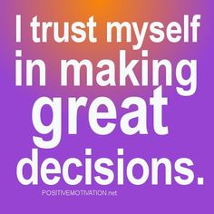 Google Image Result for http://www.positivemotivation.net/wp-content/uploads/2012/07/Daily-Positive-Affirmations.-I-trust-myself-in-making-great-decisions.jpg