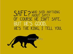 'Course He isn't safe. ~ Mr. Beaver, The Lion, the Witch and the Wardrobe