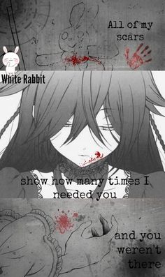 """""""All of my scars, show how many times I needed you and you weren't there."""" -White Rabbit"""