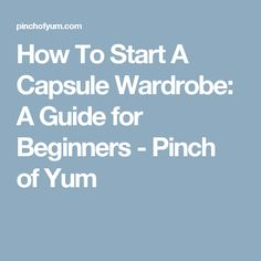 How To Start A Capsule Wardrobe: A Guide for Beginners - Pinch of Yum