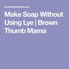 Make Soap Without Using Lye | Brown Thumb Mama