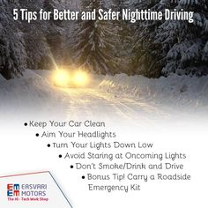 5 Tips for Better and Safer Nighttime Driving:  Keep Your Car Clean Aim Your Headlights Turn Your Lights Down Low Avoid Staring at Oncoming Lights Don't Smoke/Drink and Drive Bonus Tip! Carry a Roadside Emergency Kit