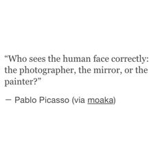 Who sees the human face correctly: the photographer, the mirror, or the painter? Poem Quotes, Quotable Quotes, Lyric Quotes, Words Quotes, Great Quotes, Quotes To Live By, Life Quotes, Inspirational Quotes, Sayings