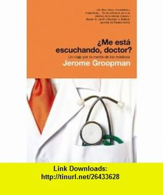 Me esta escuchando doctor? Un viaje por la mente de los medicos / How Doctors Think  (Spanish Edition) (9788498671117) Jerome Groopman , ISBN-10: 8498671116  , ISBN-13: 978-8498671117 ,  , tutorials , pdf , ebook , torrent , downloads , rapidshare , filesonic , hotfile , megaupload , fileserve