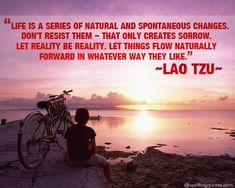 Life is a series of natural and spontaneous changes. Don't resist them – that only creates sorrow.