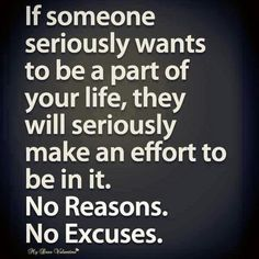 If someone seriously wants to be a part of your life, they will seriously make an effort to be in it. No Reasons. No Excuses!
