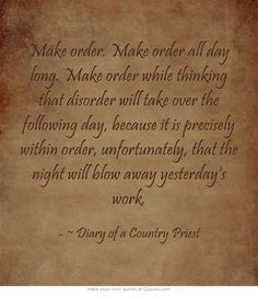 Make order. Make order all day long. Make order while thinking that disorder will take over the following day, because it is precisely within order, unfortunately, that the night will blow away yesterday's work.