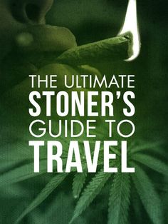 The Ultimate Stoner's Guide To Travel
