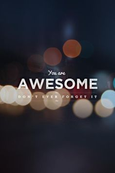 You are awesome. Not ever forget that.